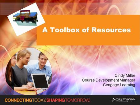 A Toolbox of Resources Cindy Miller Course Development Manager Cengage Learning.