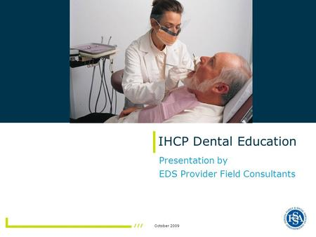 October 2009 IHCP Dental Education Presentation by EDS Provider Field Consultants.