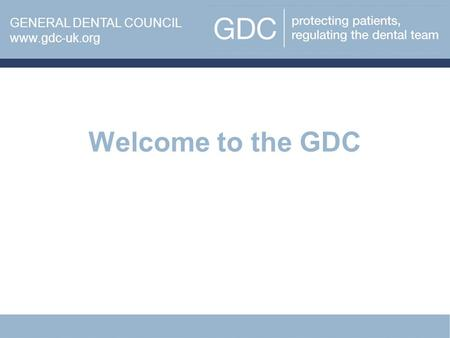 Welcome to the GDC www.gdc-uk.org GENERAL DENTAL COUNCIL www.gdc-uk.org.