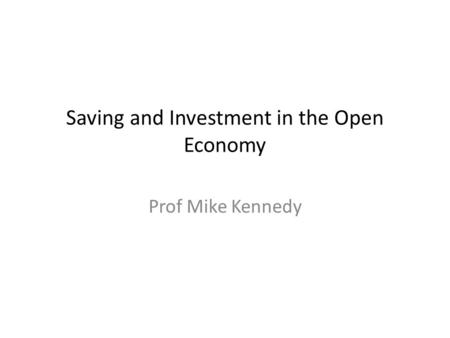 Saving and Investment in the Open Economy Prof Mike Kennedy.