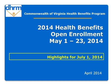 2014 Health Benefits Open Enrollment May 1 – 23, 2014 Highlights for July 1, 2014 April 2014 Commonwealth of Virginia Health Benefits Program.