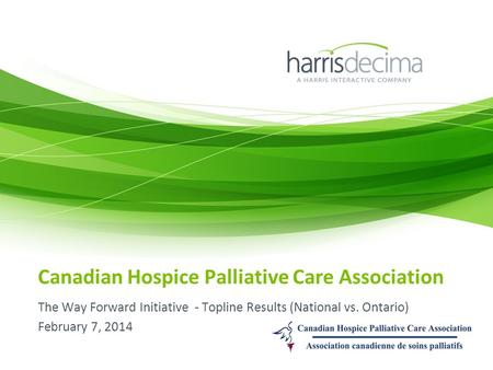Canadian Hospice Palliative Care Association The Way Forward Initiative - Topline Results (National vs. Ontario) February 7, 2014.