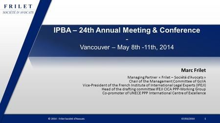 IPBA – 24th Annual Meeting & Conference - Vancouver – May 8th -11th, 2014 Marc Frilet Managing Partner « Frilet – Société d'Avocats » Chair of the Management.