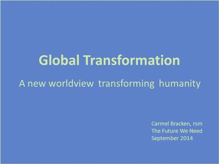 Global Transformation A new worldview transforming humanity Carmel Bracken, rsm The Future We Need September 2014.