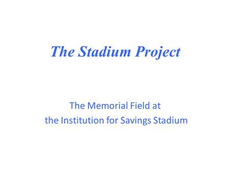 The Stadium Project The Memorial Field at the Institution for Savings Stadium.