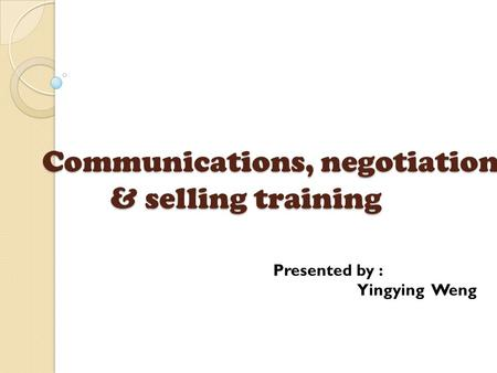 Communications, negotiation & selling training Presented by : Yingying Weng.