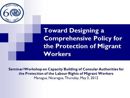 Toward Designing a Comprehensive Policy for the Protection of Migrant Workers Seminar/Workshop on Capacity Building of Consular Authorities for the Protection.