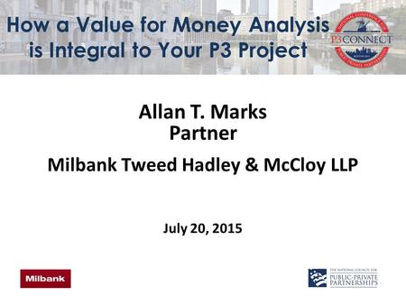 How a Value for Money Analysis is Integral to Your P3 Project Allan T. Marks Partner Milbank Tweed Hadley & McCloy LLP July 20, 2015.