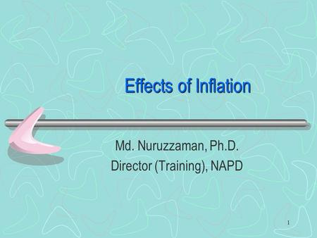 Effects of Inflation Md. Nuruzzaman, Ph.D. Director (Training), NAPD 1.
