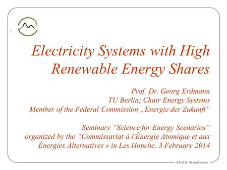 © Prof. Dr. Georg Erdmann 1 Electricity Systems with High Renewable Energy Shares Prof. Dr. Georg Erdmann TU Berlin; Chair Energy Systems Member of the.