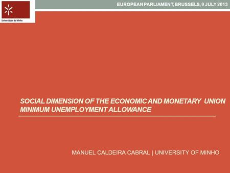 SOCIAL DIMENSION OF THE ECONOMIC AND MONETARY UNION MINIMUM UNEMPLOYMENT ALLOWANCE MANUEL CALDEIRA CABRAL | UNIVERSITY OF MINHO EUROPEAN PARLIAMENT, BRUSSELS,