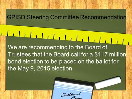 GPISD Steering Committee Recommendation We are recommending to the Board of Trustees that the Board call for a $117 million bond election to be placed.