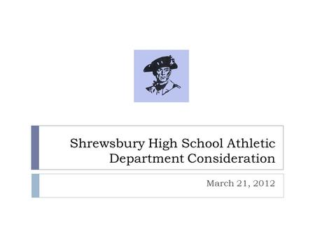 Shrewsbury High School Athletic Department Consideration March 21, 2012.