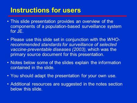 Instructions for users This slide presentation provides an overview of the components of a population-based surveillance system for JE. Please use this.
