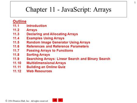  2004 Prentice Hall, Inc. All rights reserved. 1 Chapter 11 - JavaScript: Arrays Outline 11.1 Introduction 11.2 Arrays 11.3 Declaring and Allocating Arrays.