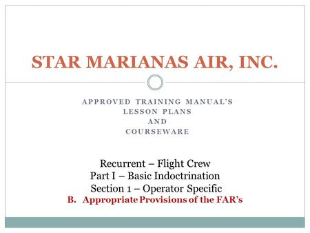 APPROVED TRAINING MANUAL'S LESSON PLANS AND COURSEWARE STAR MARIANAS AIR, INC. Recurrent – Flight Crew Part I – Basic Indoctrination Section 1 – Operator.