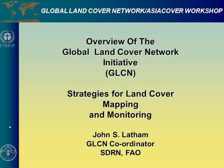 . GLOBAL LAND COVER NETWORK/ASIACOVER WORKSHOP Overview Of The Global Land Cover Network Initiative (GLCN) Strategies for Land Cover Mapping and Monitoring.