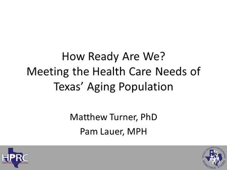 Matthew Turner, PhD Pam Lauer, MPH How Ready Are We? Meeting the Health Care Needs of Texas' Aging Population.