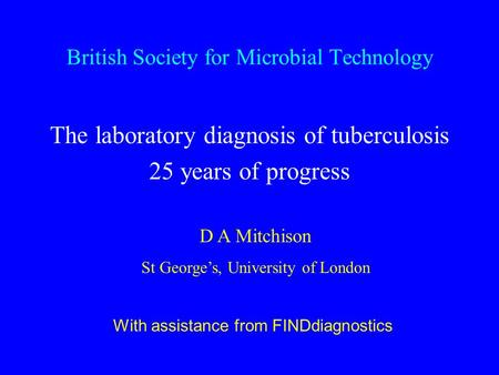 British Society for Microbial Technology The laboratory diagnosis of tuberculosis 25 years of progress D A Mitchison St George's, University of London.