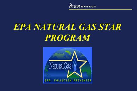 EPA NATURAL GAS STAR PROGRAM. EPA Welcomes a new Natural Gas STAR Partner Devon Energy becomes an official partner in the EPA Natural Gas STAR Program.