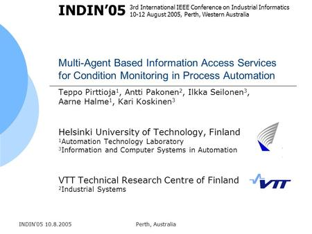 INDIN'05 10.8.2005Perth, Australia Multi-Agent Based Information Access Services for Condition Monitoring in Process Automation Teppo Pirttioja 1, Antti.