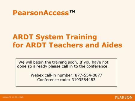 PearsonAccess™ ARDT System Training for ARDT Teachers and Aides We will begin the training soon. If you have not done so already please call in to the.