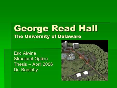 George Read Hall The University of Delaware Eric Alwine Structural Option Thesis – April 2006 Dr. Boothby.