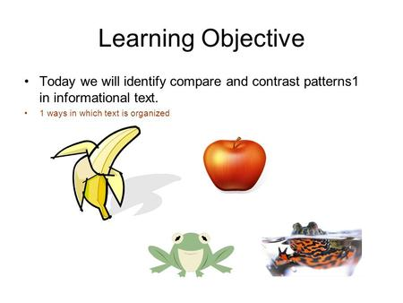 Learning Objective Today we will identify compare and contrast patterns1 in informational text. 1 ways in which text is organized.