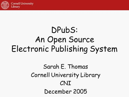 DPubS: An Open Source Electronic Publishing System Sarah E. Thomas Cornell University Library CNI December 2005.