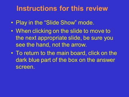 "Instructions for this review Play in the ""Slide Show"" mode. When clicking on the slide to move to the next appropriate slide, be sure you see the hand,"