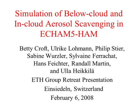 Simulation of Below-cloud and In-cloud Aerosol Scavenging in ECHAM5-HAM Betty Croft, Ulrike Lohmann, Philip Stier, Sabine Wurzler, Sylvaine Ferrachat,