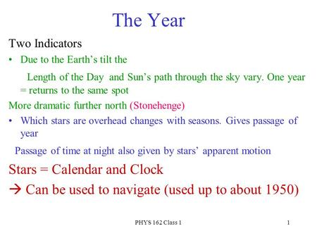 PHYS 162 Class 11 The Year Two Indicators Due to the Earth's tilt the Length of the Day and Sun's path through the sky vary. One year = returns to the.