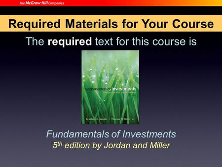 The required text for this course is Fundamentals of Investments 5 th edition by Jordan and Miller Required Materials for Your Course.