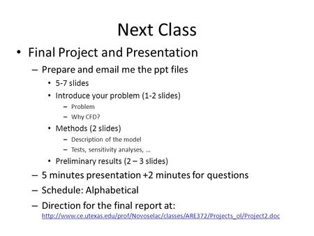 Next Class Final Project and Presentation – Prepare and email me the ppt files 5-7 slides Introduce your problem (1-2 slides) – Problem – Why CFD? Methods.