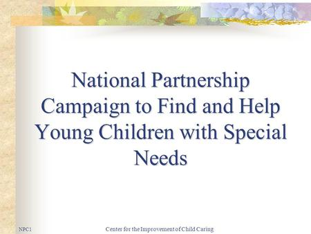 Center for the Improvement of Child Caring National Partnership Campaign to Find and Help Young Children with Special Needs NPC1.