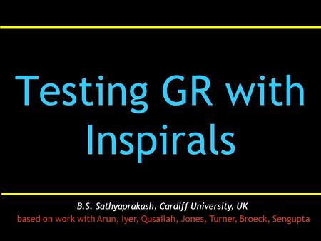 Testing GR with Inspirals B.S. Sathyaprakash, Cardiff University, UK based on work with Arun, Iyer, Qusailah, Jones, Turner, Broeck, Sengupta.
