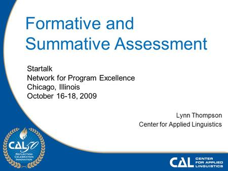 Lynn Thompson Center for Applied Linguistics Startalk Network for Program Excellence Chicago, Illinois October 16-18, 2009 Formative and Summative Assessment.