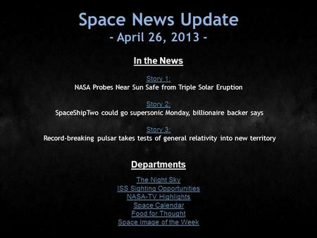 Space News Update - April 26, 2013 - In the News Story 1: Story 1: NASA Probes Near Sun Safe from Triple Solar Eruption Story 2: Story 2: SpaceShipTwo.