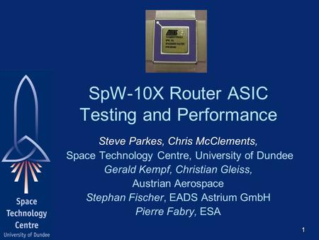 SpW-10X Router ASIC Testing and Performance Steve Parkes, Chris McClements, Space Technology Centre, University of Dundee Gerald Kempf, Christian Gleiss,