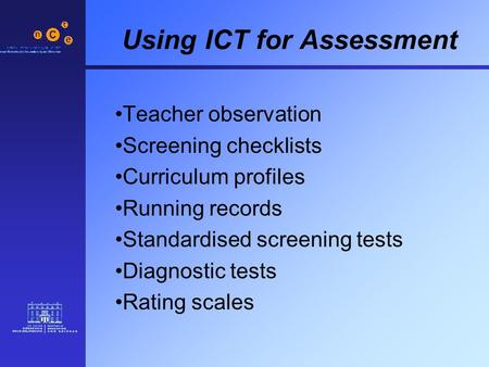Using ICT for Assessment Teacher observation Screening checklists Curriculum profiles Running records Standardised screening tests Diagnostic tests Rating.