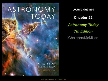 Lecture Outlines Astronomy Today 7th Edition Chaisson/McMillan © 2011 Pearson Education, Inc. Chapter 22.