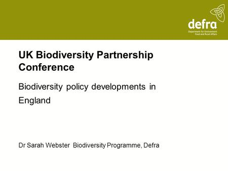 UK Biodiversity Partnership Conference Biodiversity policy developments in England Dr Sarah Webster Biodiversity Programme, Defra.