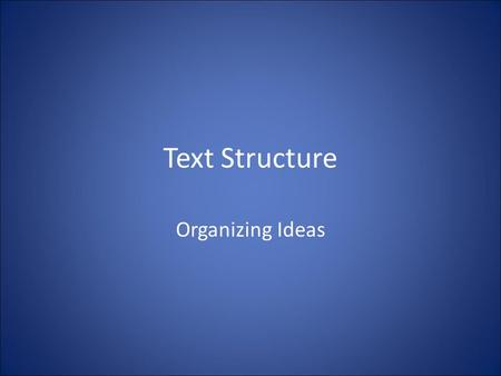 Text Structure Organizing Ideas. Purpose Text structures help the writer organize ideas for his/her readers Recognizing these structures can help the.