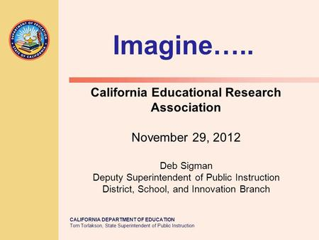 CALIFORNIA DEPARTMENT OF EDUCATION Tom Torlakson, State Superintendent of Public Instruction California Educational Research Association November 29, 2012.