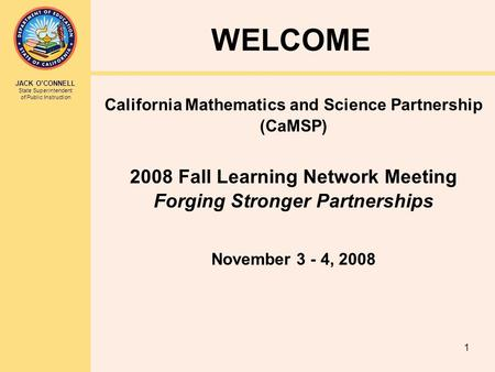 JACK O'CONNELL State Superintendent of Public Instruction 1 WELCOME California Mathematics and Science Partnership (CaMSP) 2008 Fall Learning Network Meeting.