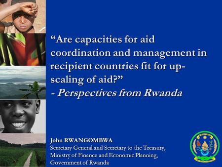 """Are capacities for aid coordination and management in recipient countries fit for up- scaling of aid?"" - Perspectives from Rwanda John RWANGOMBWA Secretary."