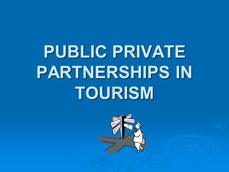 PUBLIC PRIVATE PARTNERSHIPS IN TOURISM. Tourism in Madhya Pradesh: - Pilgrimage - Heritage - Cultural (Recreation and Leisure) - Adventure - Economic.