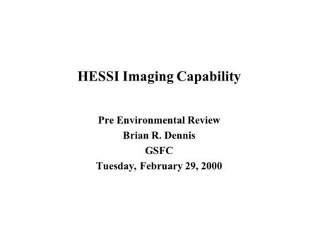 HESSI Imaging Capability Pre Environmental Review Brian R. Dennis GSFC Tuesday, February 29, 2000.