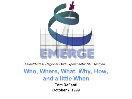 University of Illinois at Chicago Who, Where, What, Why, How, and a little When Tom DeFanti October 7, 1999 ESnet/MREN Regional Grid Experimental NGI Testbed.