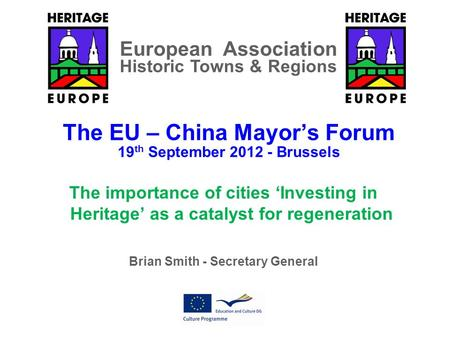 The EU – China Mayor's Forum 19 th September 2012 - Brussels The importance of cities 'Investing in Heritage' as a catalyst for regeneration Brian Smith.